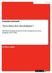 """Freie Bahn dem Marshallplan""? - The West German reaction to the european recovery program 1947-1952"