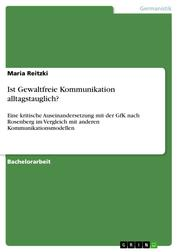 Ist Gewaltfreie Kommunikation alltagstauglich? - Eine kritische Auseinandersetzung mit der GfK nach Rosenberg im Vergleich mit anderen Kommunikationsmodellen