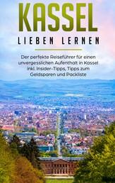 Kassel lieben lernen: Der perfekte Reiseführer für einen unvergesslichen Aufenthalt in Kassel inkl. Insider-Tipps, Tipps zum Geldsparen und Packliste