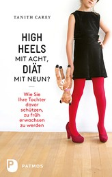 High Heels mit acht, Diät mit neun? - Wie Sie ihre Tochter davor schützen, zu früh erwachsen zu werden