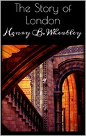 Henry B. Wheatley: The Story of London