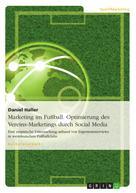 Daniel Haller: Marketing im Fußball. Optimierung des Vereins-Marketings durch Social Media