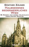 Günther Zäuner: Halbseidenes biedermeierliches Wien. 16 Krimis aus einer fälschlich verklärten Epoche