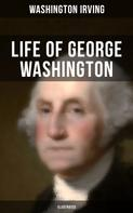 Washington Irving: LIFE OF GEORGE WASHINGTON (Illustrated)