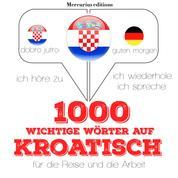 1000 wichtige Wörter auf Kroatisch für die Reise und die Arbeit - Ich höre zu, ich wiederhole, ich spreche : Sprachmethode