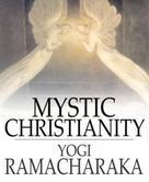 Yogi Ramacharaka: Mystic Christianity