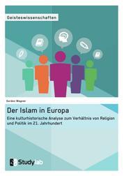 Der Islam in Europa - Eine kulturhistorische Analyse zum Verhältnis von Religion und Politik im 21. Jahrhundert