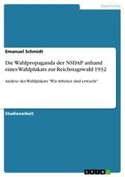 """Die Wahlpropaganda der NSDAP anhand eines Wahlplakats zur Reichstagswahl 1932 - Analyse des Wahlplakats """"Wir Arbeiter sind erwacht"""""""