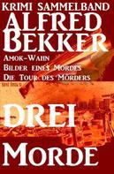 Alfred Bekker: Alfred Bekker Krimi Sammelband: Drei Morde - Amok-Wahn, Bilder eines Mordes, die Tour des Mörders