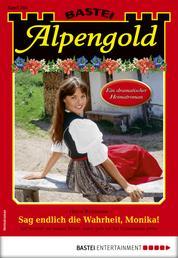 Alpengold 295 - Heimatroman - Sag endlich die Wahrheit, Monika!