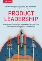 Product Leadership - Wie Top-Produktmanager herausragende IT-Produkte entwickeln und erfolgreiche Teams formen