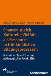 Chancen-gleich. Kulturelle Vielfalt als Ressource in frühkindlichen Bildungsprozessen - Manual zur Qualifizierung pädagogischer Fachkräfte
