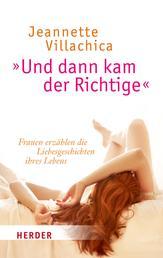 """""""Und dann kam der Richtige"""" - Frauen erzählen die Liebesgeschichten ihres Lebens"""