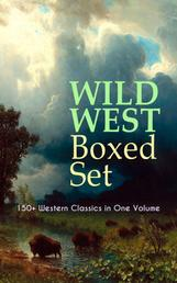 WILD WEST Boxed Set: 150+ Western Classics in One Volume - Cowboy Adventures, Yukon & Oregon Trail Tales, Famous Outlaw Classics, Gold Rush Adventures & more (Including Riders of the Purple Sage, The Night Horseman, The Last of the Mohicans, Rimrock Trail…)