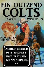 Ein Dutzend Colts: Zwölf Western - 1400 Seiten Spannung