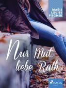 Marie Louise Fischer: Nur Mut, liebe Ruth