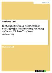 Die Geschäftsführung einer GmbH als Führungsorgan - Rechtsstellung, Bestellung, Aufgaben, Pflichten, Vergütung, Abberufung