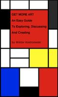 Wiktor Kostrzewski: Get More Art: An Easy Guide to Exploring, Discussing and Creating