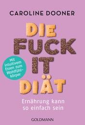 Die Fuck-it-Diät - Ernährung kann so einfach sein - Mit intuitivem Essen zum Wohlfühlkörper
