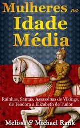 Mulheres Na Idade Média: Rainhas, Santas, Assassinas De Vikings, De Teodora A Elizabeth De Tudor