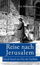 Reise nach Jerusalem. Durch Israel zur Zeit der Intifada