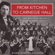 From Kitchen to Carnegie Hall - Ethel Stark and the Montreal Women's Symphony Orchestra (Unabridged)