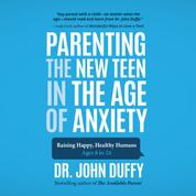 Parenting the New Teen in the Age of Anxiety (Unabridged)