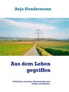 Anja Gundermann: Aus dem Leben gegriffen