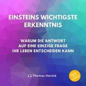 Einsteins Wichtigste Erkenntnis - Warum die Antwort auf eine einzige Frage Ihr Leben entscheiden kann
