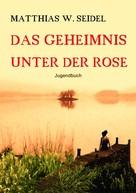 Matthias W. Seidel: Das Geheimnis unter der Rose