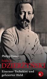 Feliks E. Dzierżyński - Eiserner Tschekist und gefeierter Held