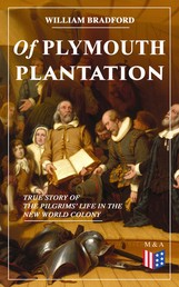 Of Plymouth Plantation - True Story of the Pilgrims' Life in the New World Colony - The Hard Journey of Mayflower Settlers: From the Establishment of the Colony Down to the Year 1647