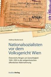 Nationalsozialisten vor dem Volksgericht Wien - Österreichs Ringen um Gerechtigkeit 1945-1955 in der zeitgenössischen öffentlichen Wahrnehmung