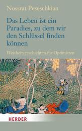 Das Leben ist ein Paradies, zu dem wir den Schlüssel finden können - Weisheitsgeschichten für Optimisten