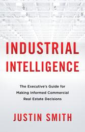 Industrial Intelligence - The Executive's Guide for Making Informed Commercial Real Estate Decisions