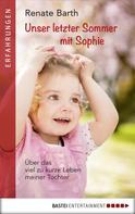 Renate Barth: Unser letzter Sommer mit Sophie