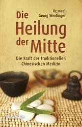 Die Heilung der Mitte - Die Kraft der Traditionellen Chinesischen Medizin
