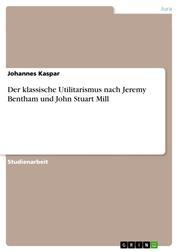 Der klassische Utilitarismus nach Jeremy Bentham und John Stuart Mill