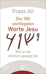 Die 100 wichtigsten Worte Jesu - Wie er sie wirklich gesagt hat