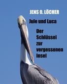 Jens O. Löcher: Jule und Luca - Der Schlüssel zur vergessenen Insel