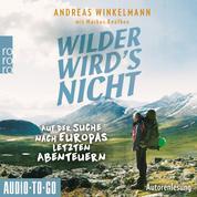 Wilder wird's nicht - Auf der Suche nach Europas letzten Abenteuern (ungekürzt)