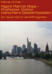 Agent Marcel Rope - Professor Doktor Dätschers Geisterfossilien - Ein neuer Fall für die PPP Agenten
