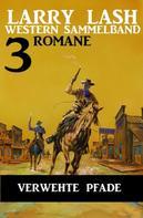 Larry Lash: Verwehte Pfade: Larry Lash Western Sammelband 3 Romane