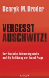 Vergesst Auschwitz! - Der deutsche Erinnerungswahn und die Endlösung der Israel-Frage
