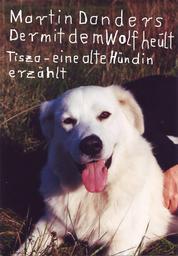 Der mit dem Wolf heult - Tisza - eine alte Hündin erzählt