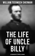William Tecumseh Sherman: The Life of Uncle Billy: Autobiography of General Sherman