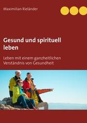 Gesund und spirituell leben - Leben mit einem ganzheitlichen Verständnis von Gesundheit