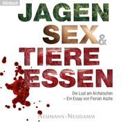 Jagen, Sex und Tiere Essen - Die Lust am Archaischen - Ein Essay von Florian Asche
