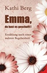Emma, du hast es geschafft! - Erzählung nach einer wahren Begebenheit