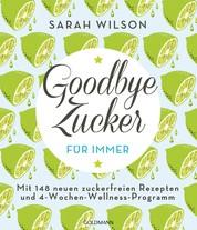 Goodbye Zucker – für immer - Mit 148 neuen zuckerfreien Rezepten und 4-Wochen-Wellness-Programm